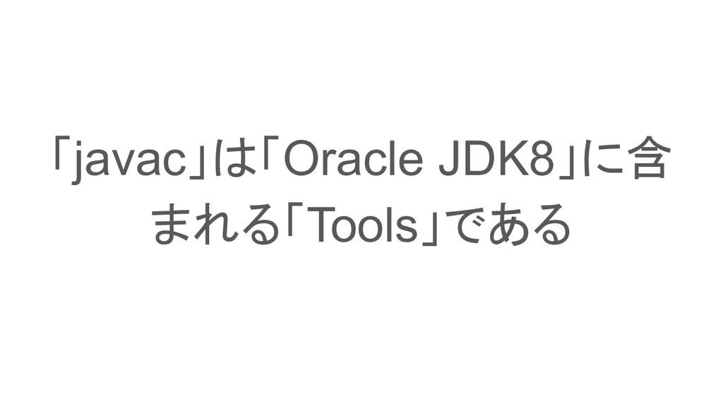 「javac」は「Oracle JDK8」に含 まれる「Tools」である