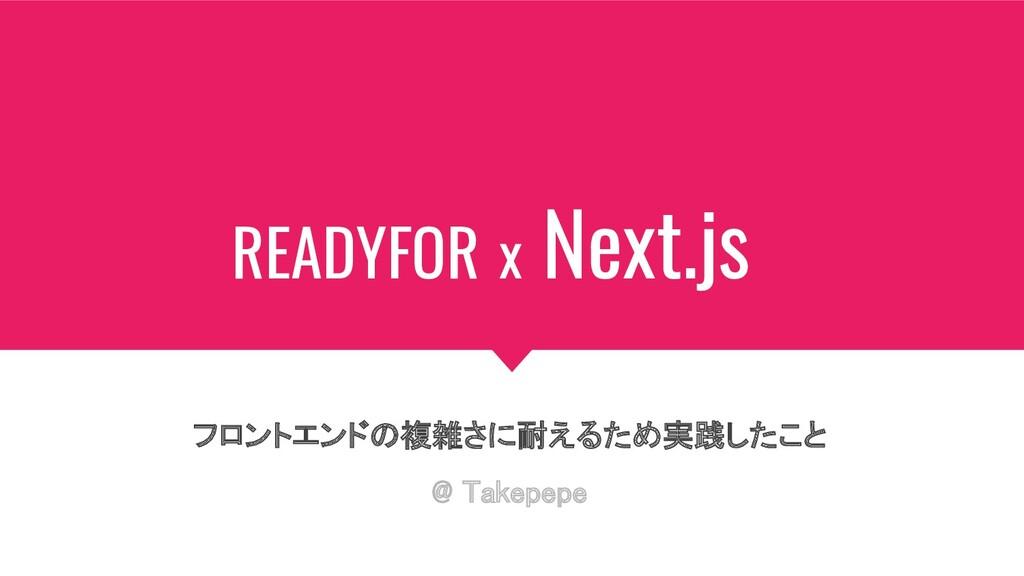 READYFOR x Next.js フロントエンドの複雑さに耐えるため実践したこと @ T...