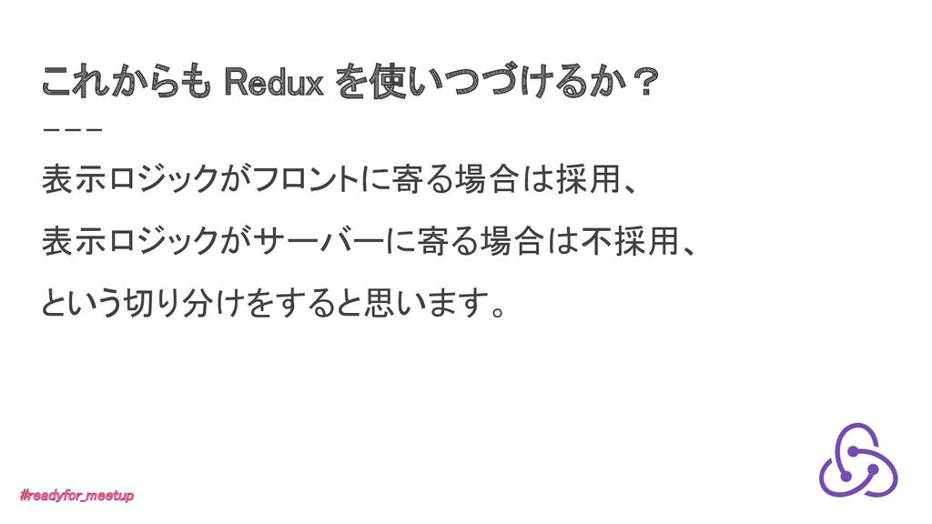 これからも Redux を使いつづけるか? 表示ロジックがフロントに寄る場合は採用、 表示...