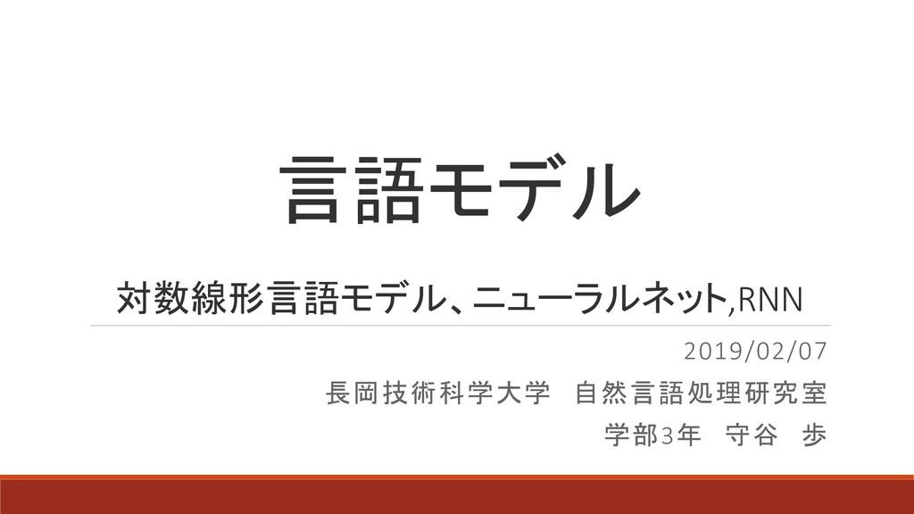 言語モデル 2019/02/07 長岡技術科学大学 自然言語処理研究室 学部3年 守谷 歩 対...