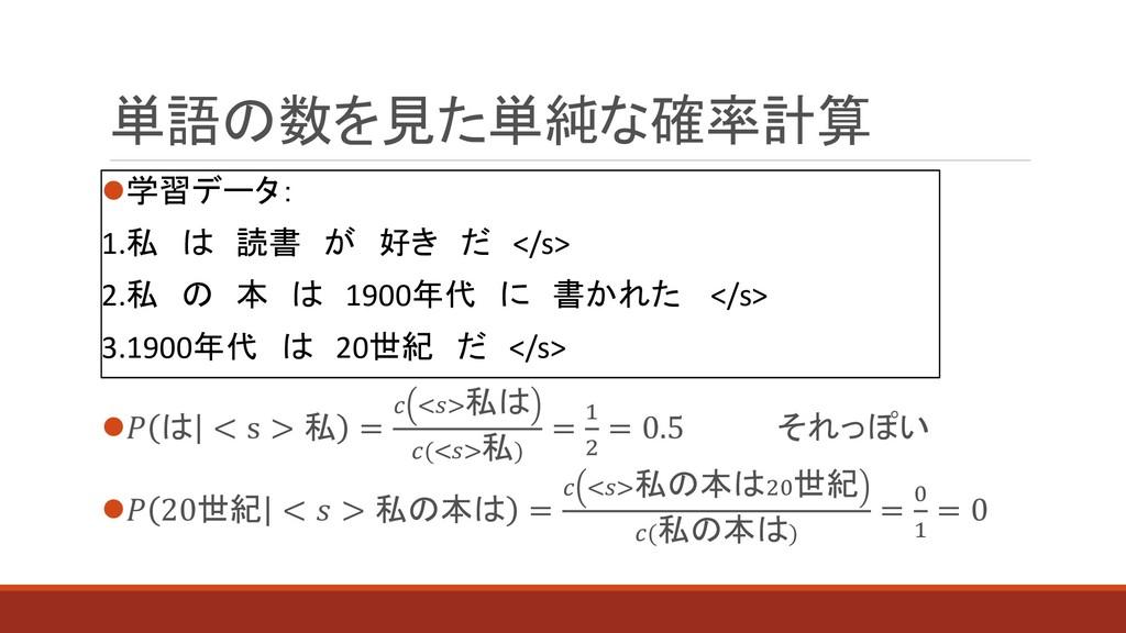 単語の数を見た単純な確率計算 ⚫学習データ: 1.私 は 読書 が 好き だ </s> 2.私...