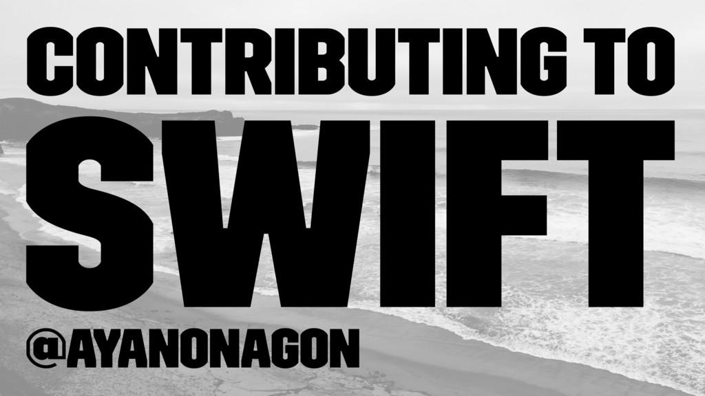 Contributing to Swift @ayanonagon