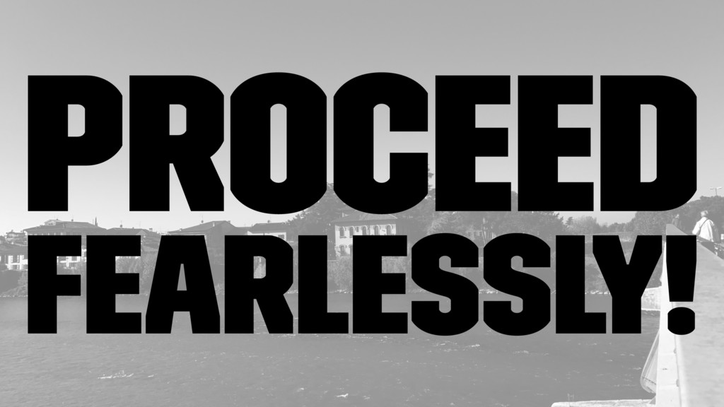 Proceed fearlessly!