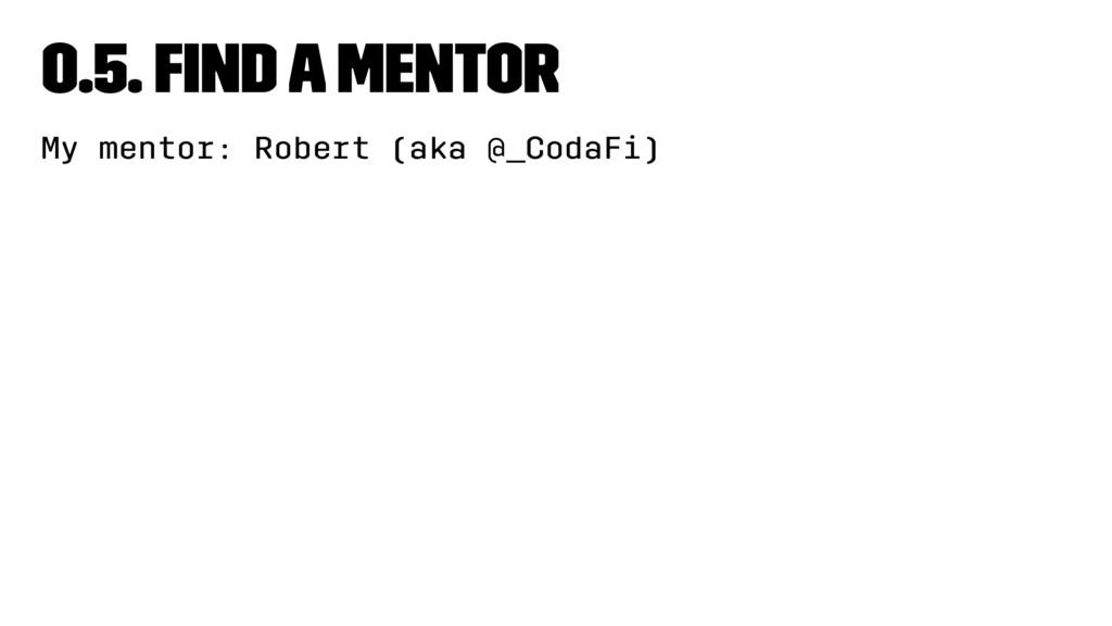 0.5. Find a mentor My mentor: Robert (aka @_Cod...