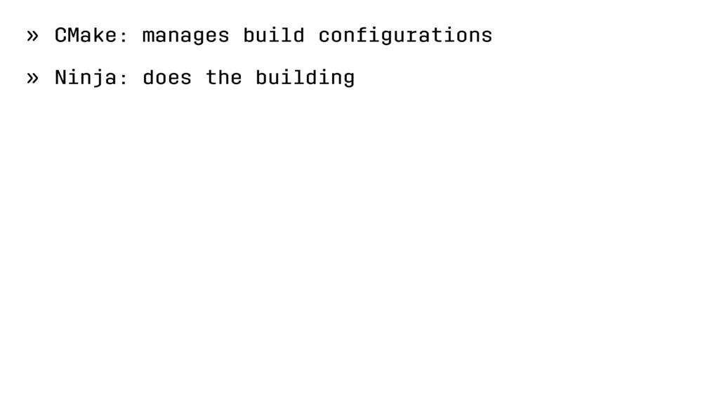 » CMake: manages build configurations » Ninja: d...