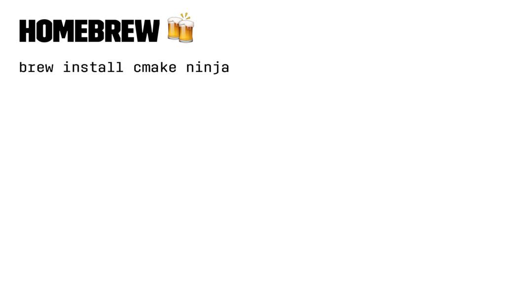 Homebrew ! brew install cmake ninja