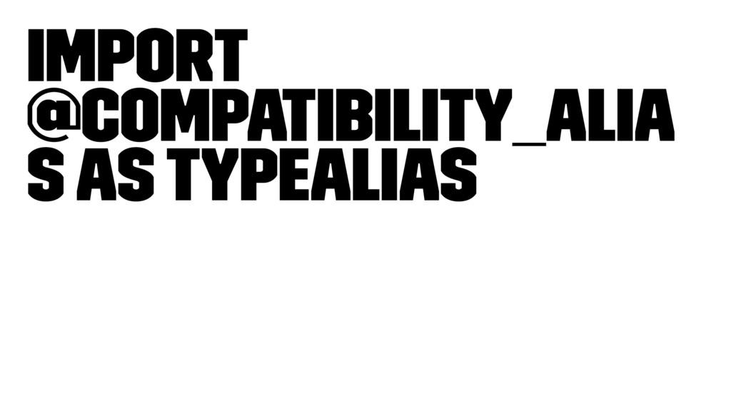 Import @compatibility_alia s as typealias