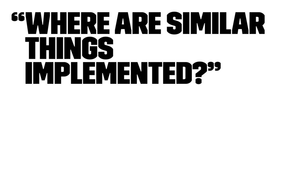 """""""Where are similar things implemented?"""""""