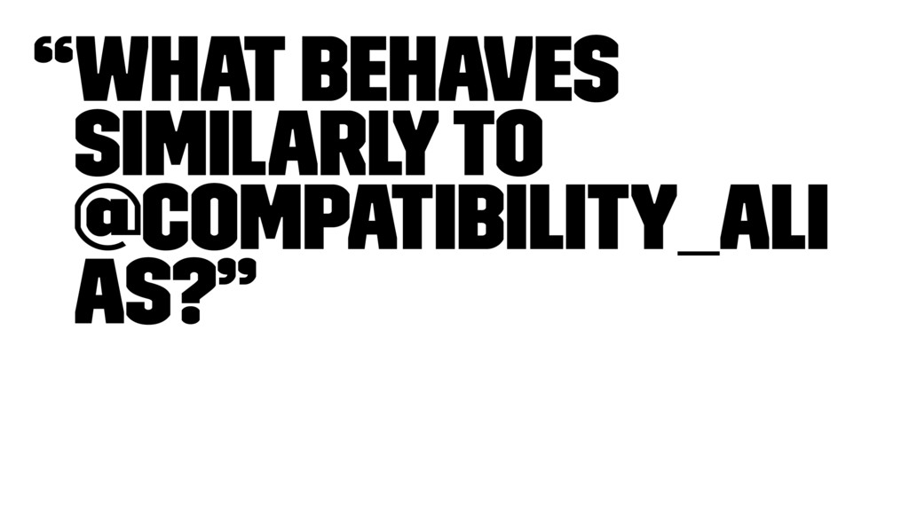 """""""What behaves similarly to @compatibility_ali a..."""