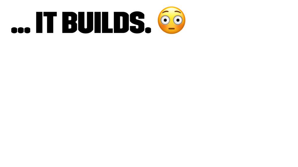 … It builds. !