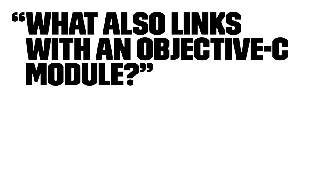 """""""What also links with an Objective-C module?"""""""