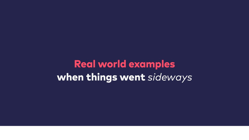 Real world examples when things went sideways