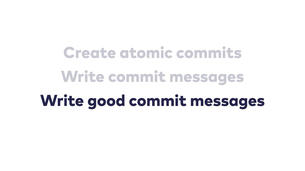 Create atomic commits Write commit messages Wri...
