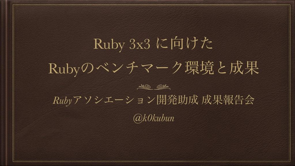 Ruby 3x3 ʹ͚ͨ RubyͷϕϯνϚʔΫڥͱՌ RubyΞιγΤʔγϣϯ։ൃॿ...