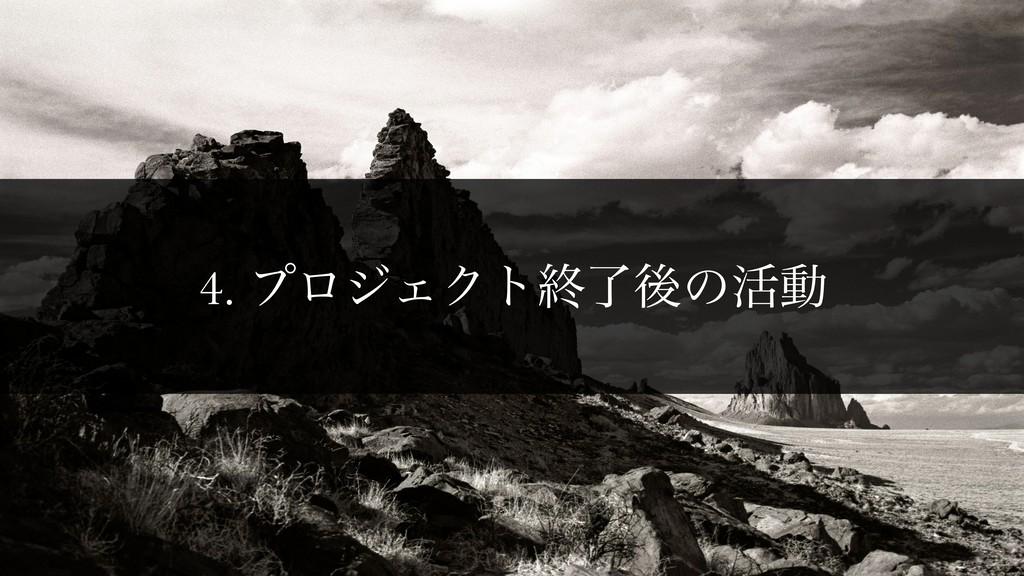 4. ϓϩδΣΫτऴྃޙͷ׆ಈ