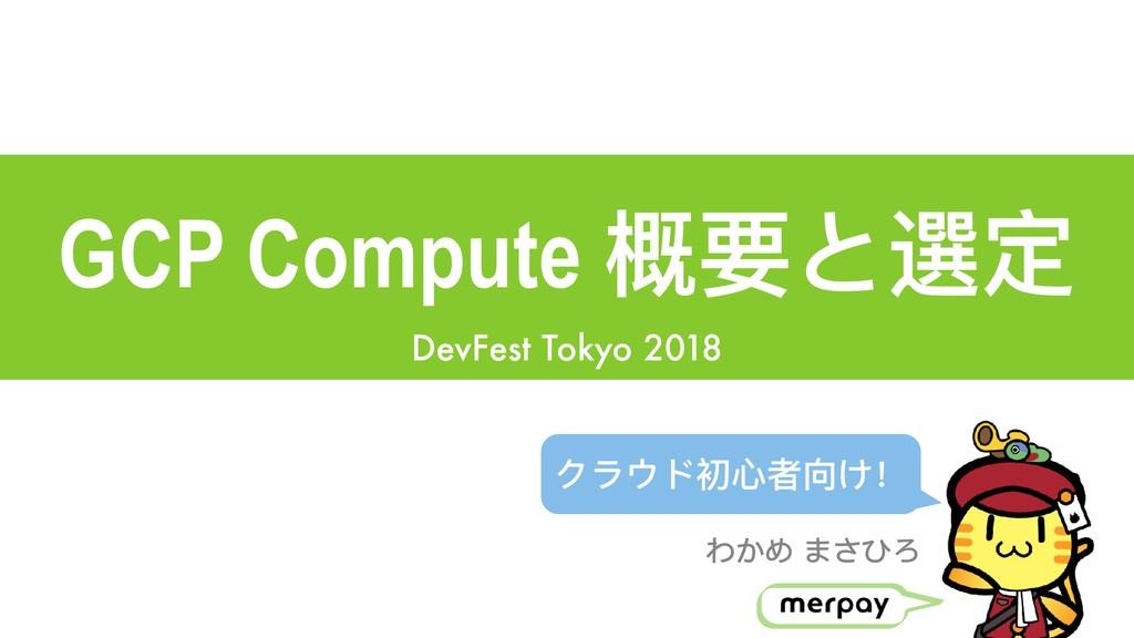 GCP Compute 概要と選定 DevFest Tokyo 2018 わかめ まさひろ ク...