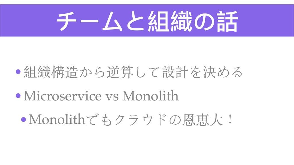 チームと組織の話 •組織構造から逆算して設計を決める •Microservice vs Mon...