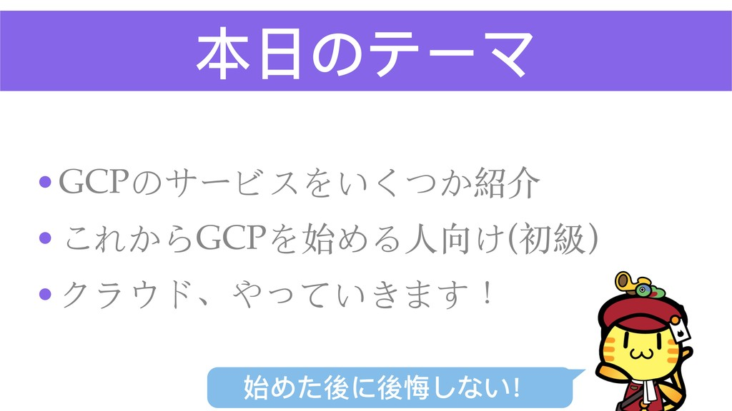 本⽇日のテーマ •GCPのサービスをいくつか紹介 •これからGCPを始める⼈向け(初級) •ク...