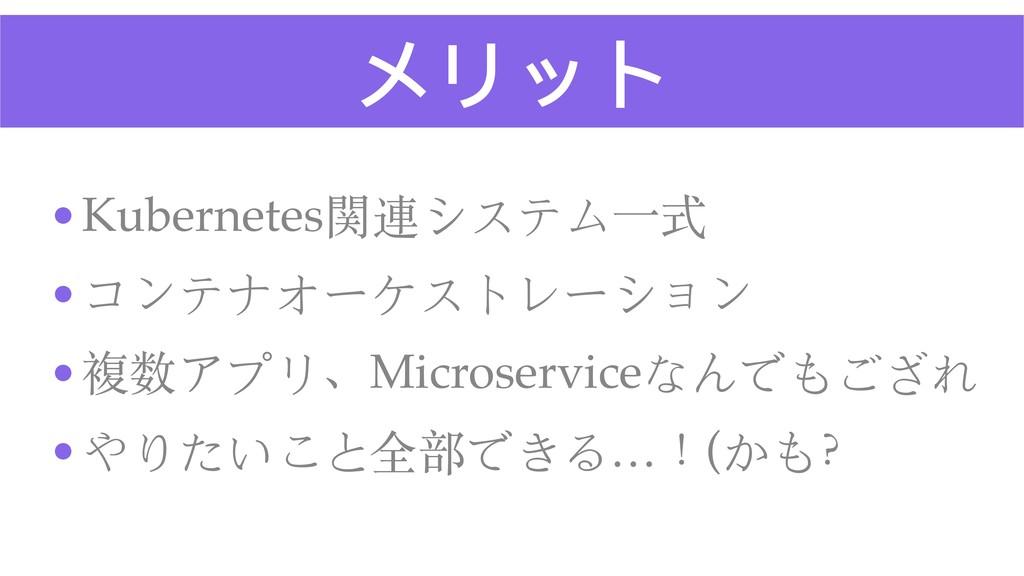 メリット •Kubernetes関連システム⼀式 •コンテナオーケストレーション •複数アプリ...