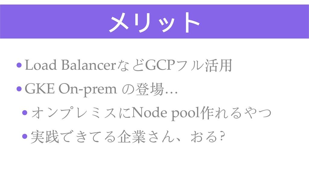 メリット •Load BalancerなどGCPフル活⽤ •GKE On-prem の登場… ...