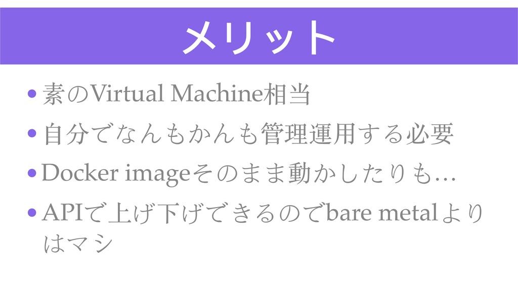 メリット •素のVirtual Machine相当 •⾃分でなんもかんも管理運⽤する必要 •D...