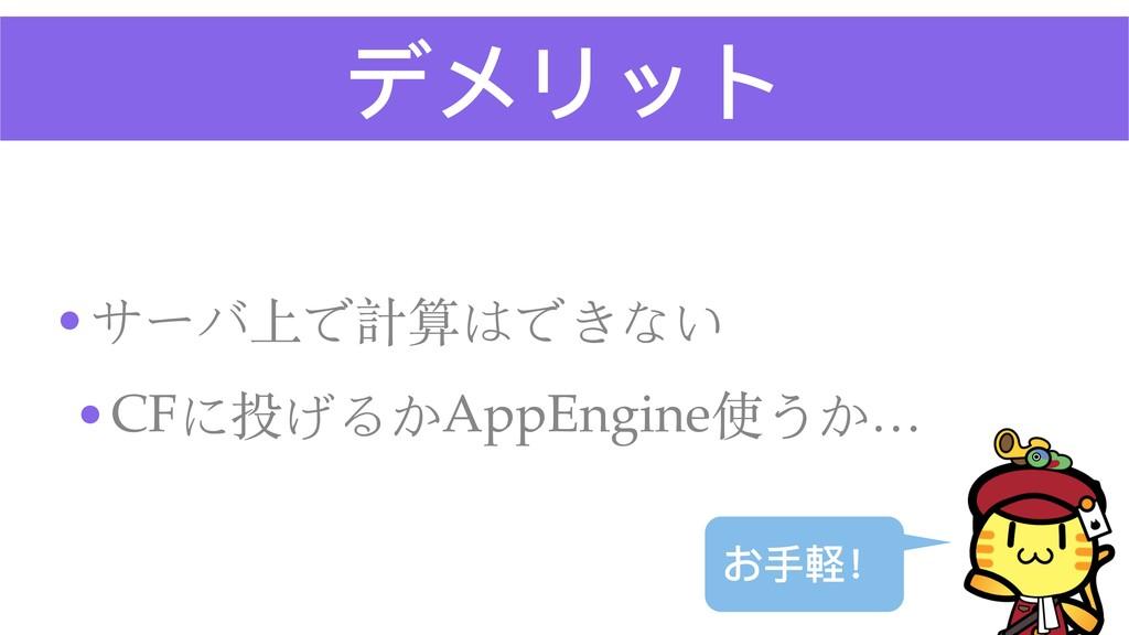 デメリット •サーバ上で計算はできない •CFに投げるかAppEngine使うか… お⼿手軽!