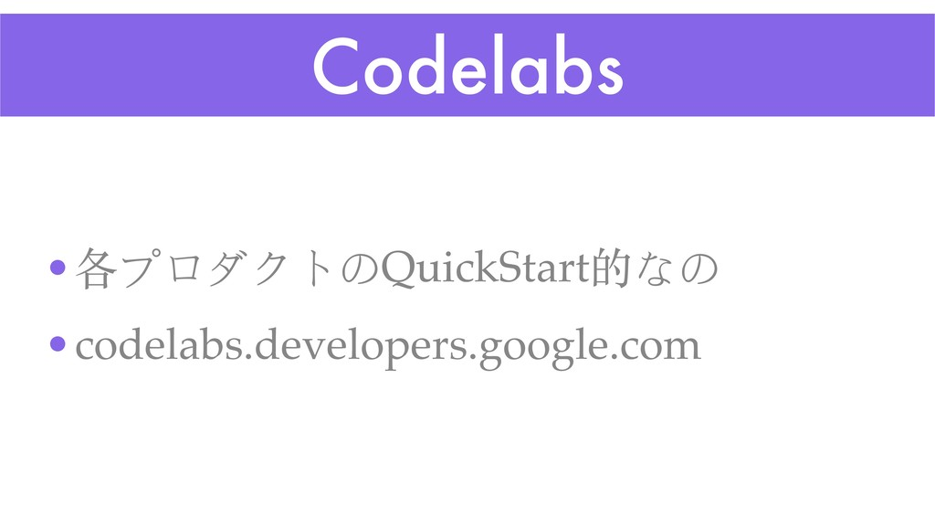 Codelabs •各プロダクトのQuickStart的なの •codelabs.develo...