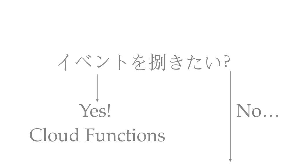イベントを捌きたい? Cloud Functions Yes! No…