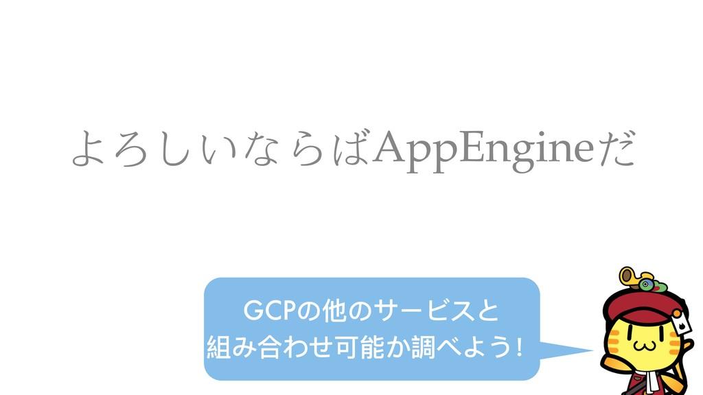 よろしいならばAppEngineだ GCPの他のサービスと 組み合わせ可能か調べよう!