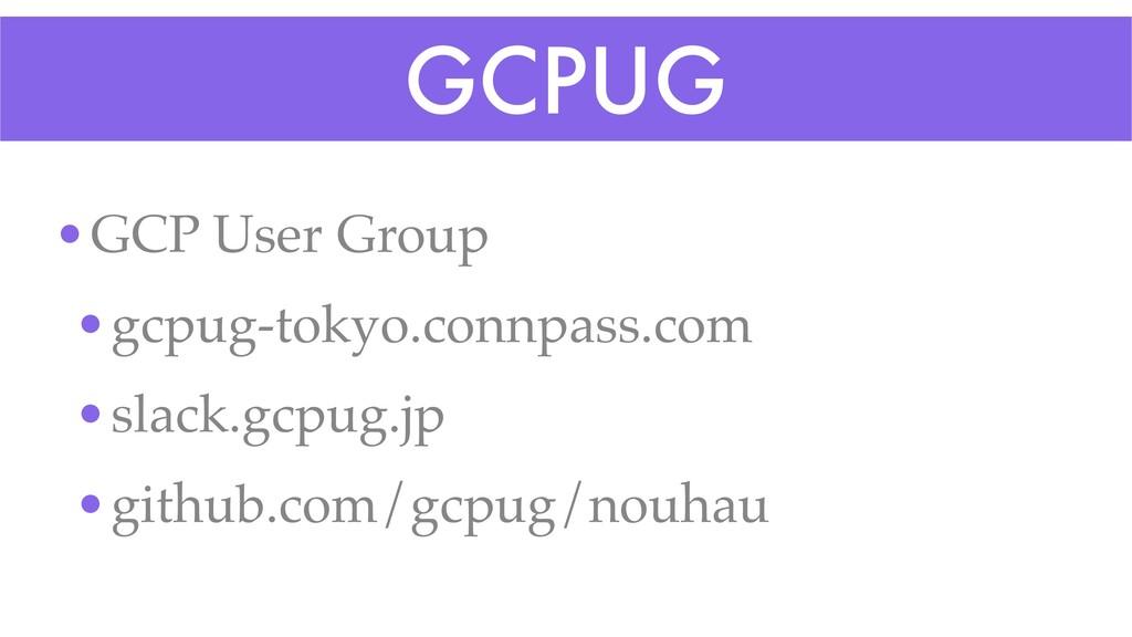 GCPUG •GCP User Group •gcpug-tokyo.connpass.com...
