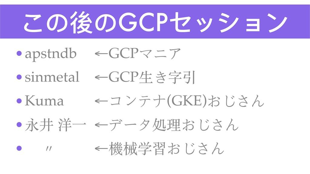 この後のGCPセッション •apstndb ←GCPマニア •sinmetal ←GCP⽣き字...