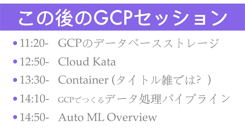 この後のGCPセッション •11:20- GCPのデータベースストレージ •12:50- Cl...