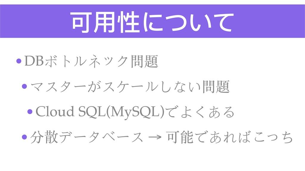 可⽤用性について •DBボトルネック問題 •マスターがスケールしない問題 •Cloud SQL...