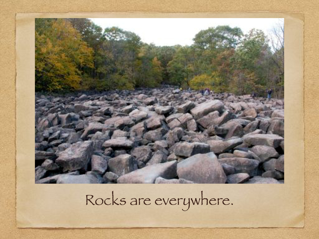 Rocks are everywhere.