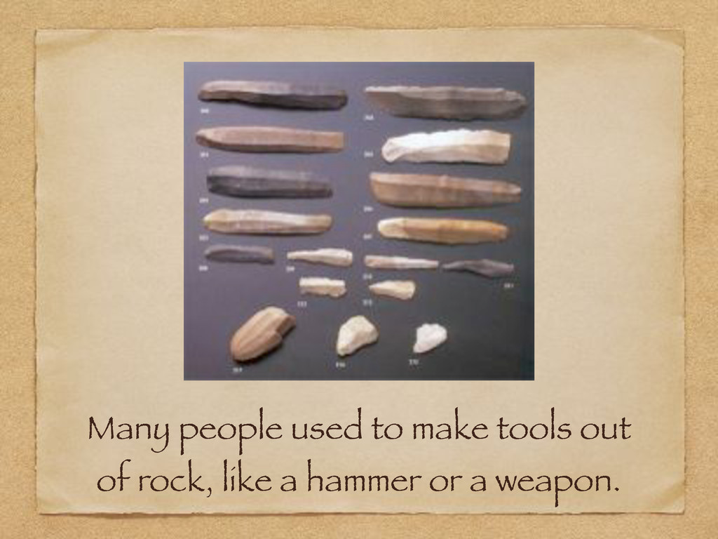 Many people used to make tools out of rock, lik...