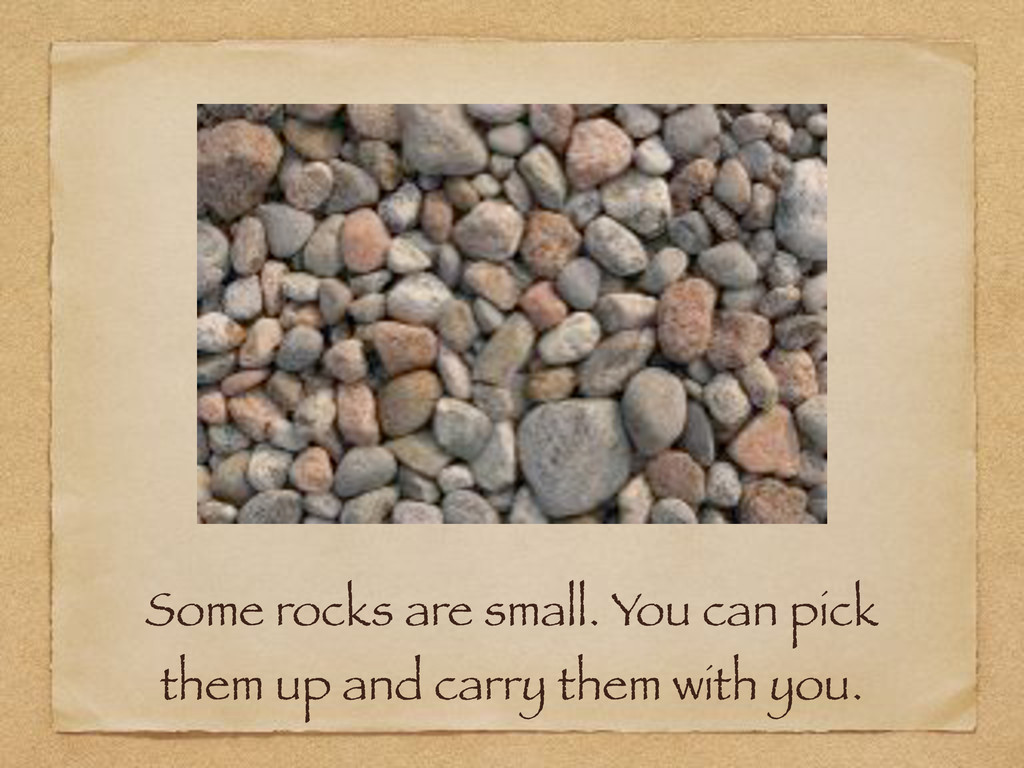 Some rocks are small. You can pick them up and ...