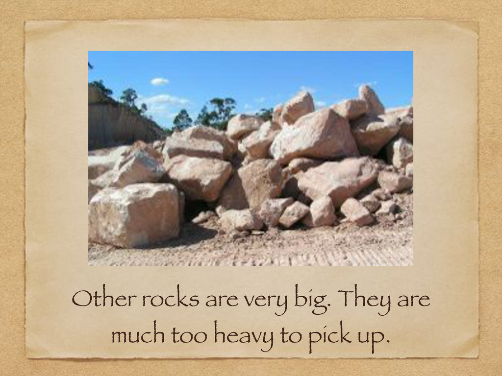 Other rocks are very big. They are much too hea...