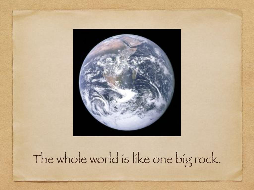 The whole world is like one big rock.