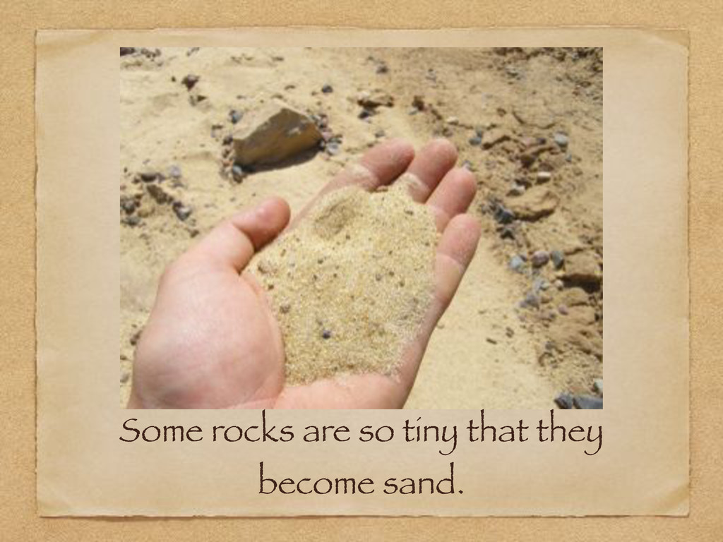 Some rocks are so tiny that they become sand.