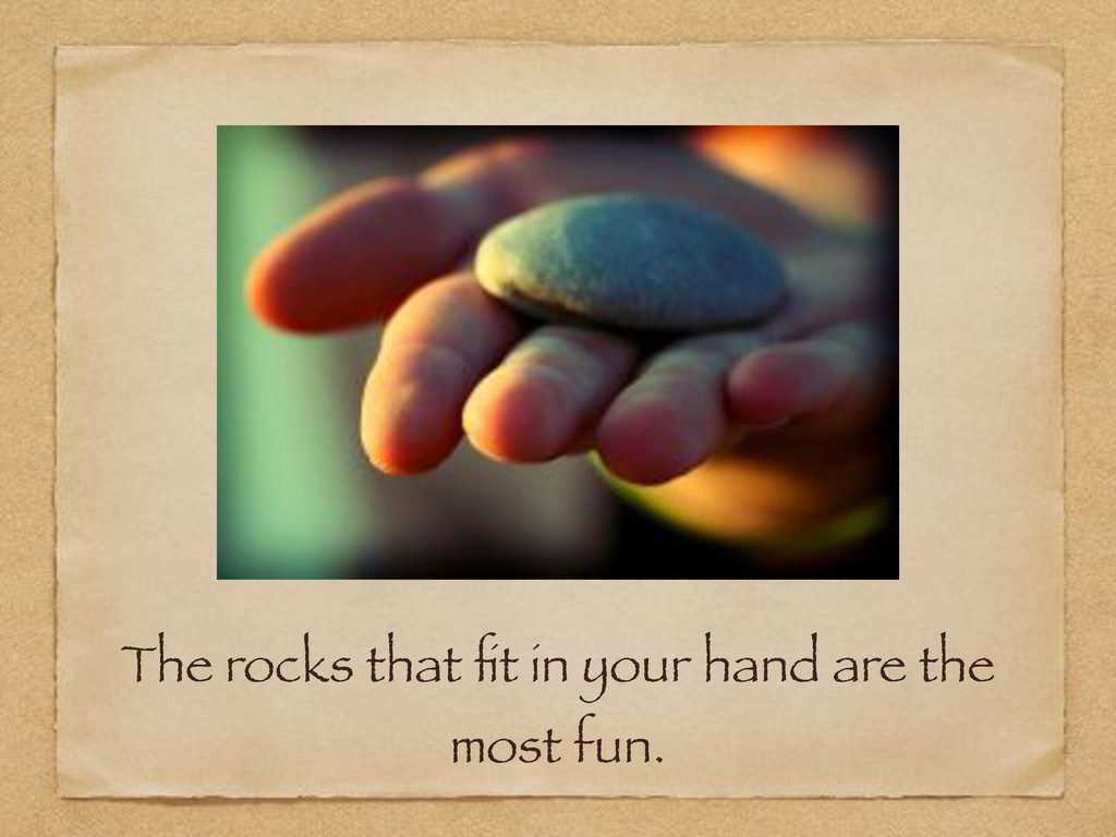 The rocks that fit in your hand are the most fun.