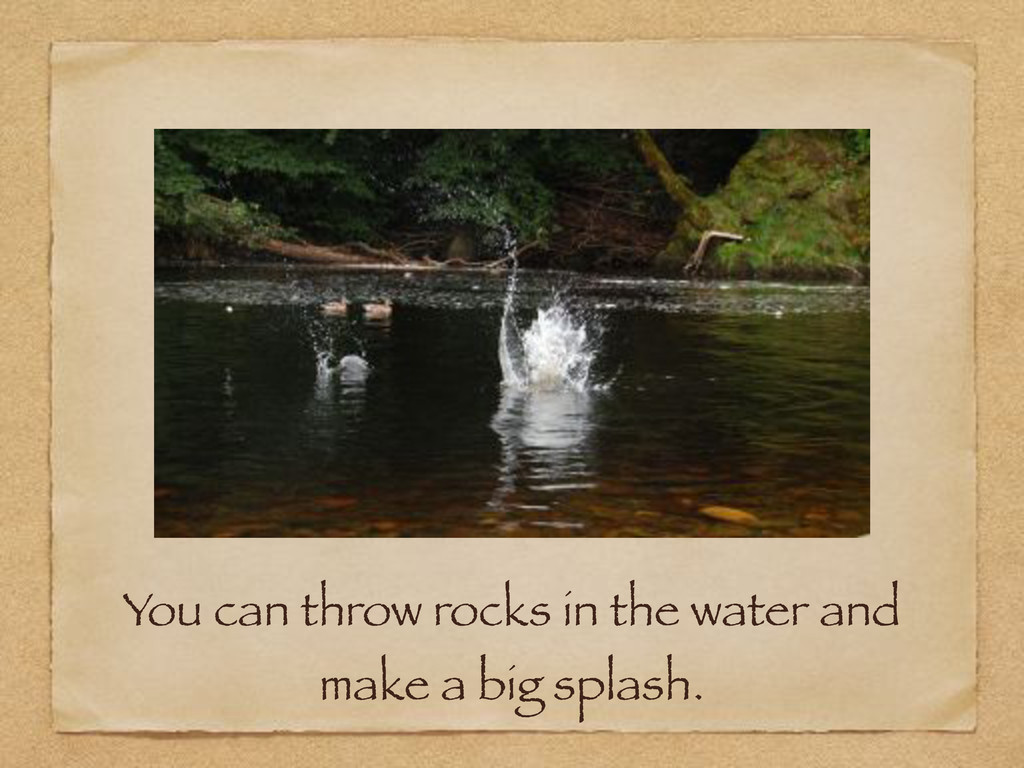 You can throw rocks in the water and make a big...