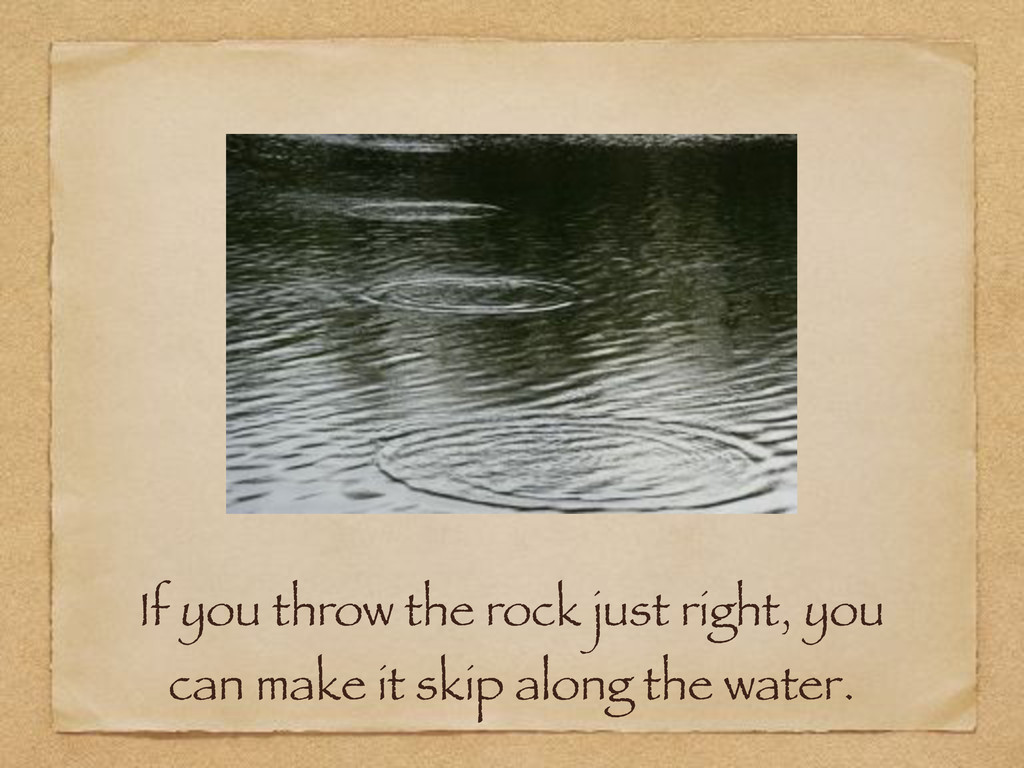 If you throw the rock just right, you can make ...