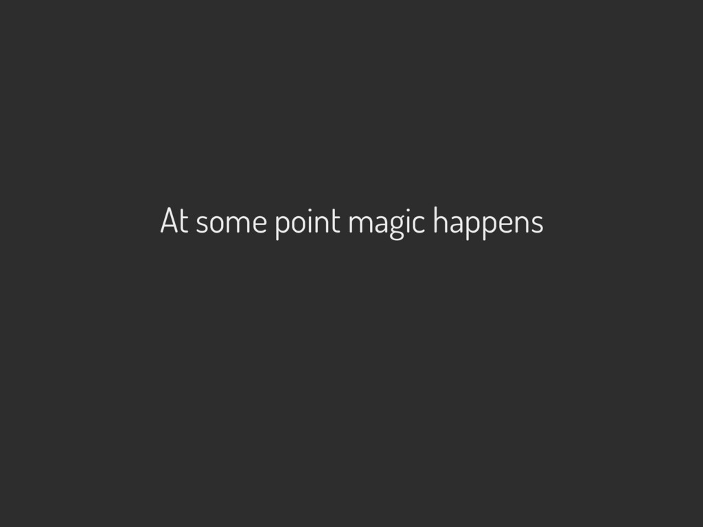 At some point magic happens
