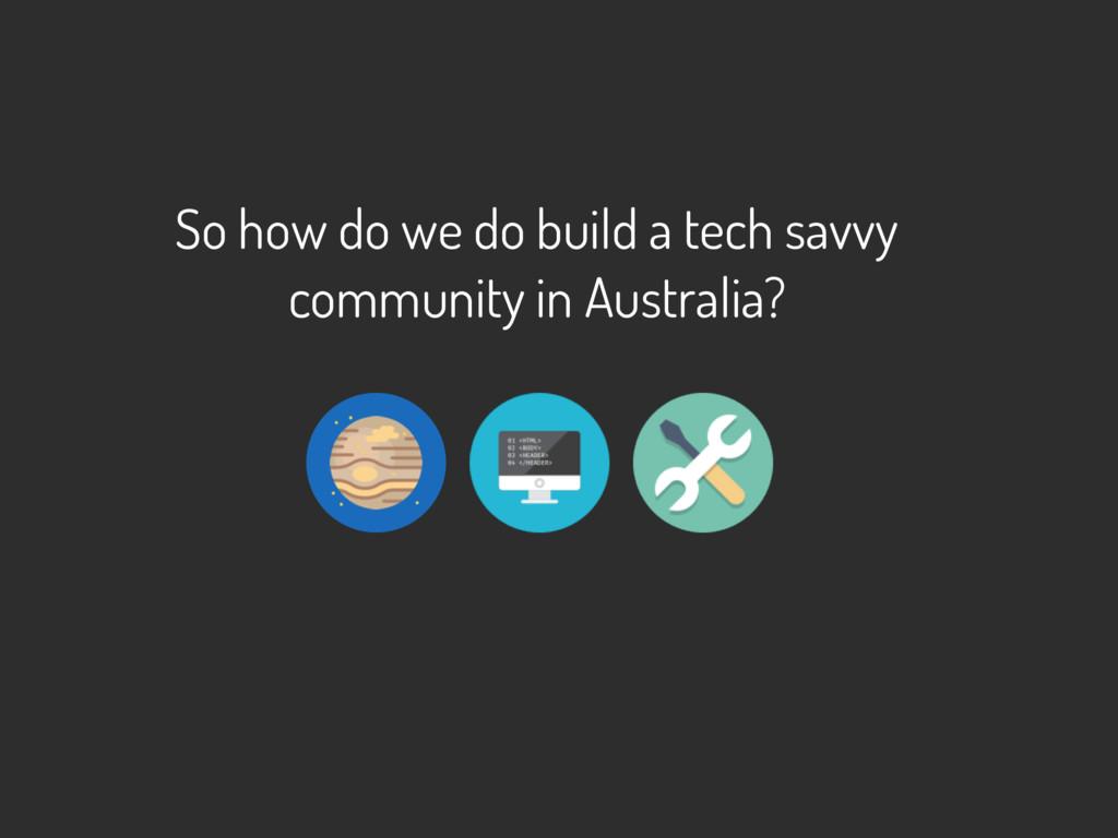 So how do we do build a tech savvy community in...