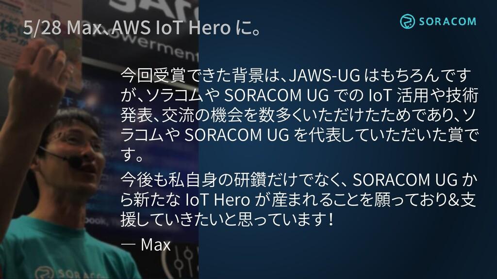 5/28 Max、AWS IoT Hero に。 今回受賞できた背景は、JAWS-UG はもち...