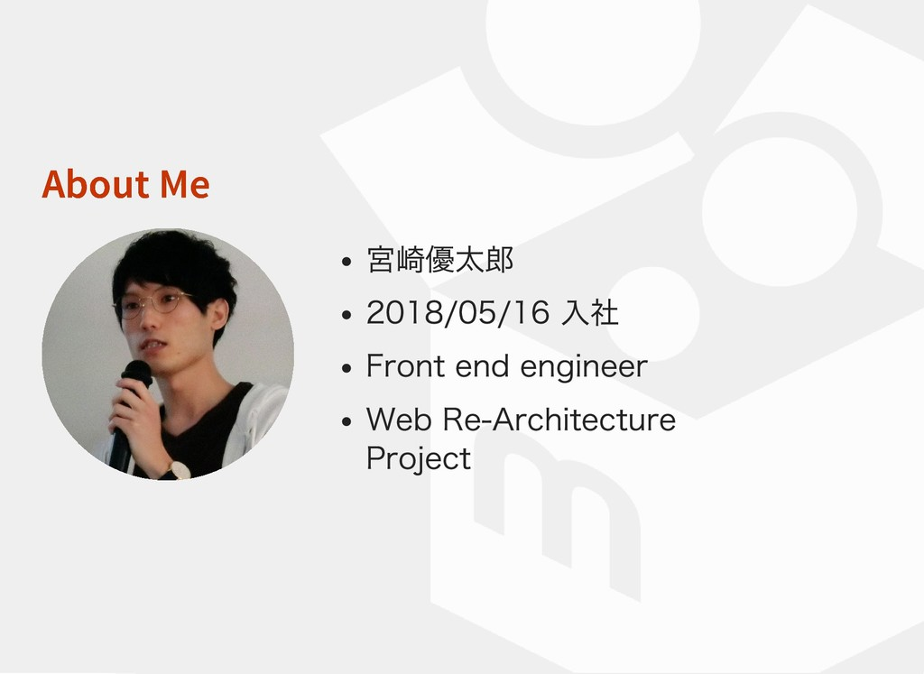 About Me About Me 宮崎優太郎 2018/05/16 入社 Front end...