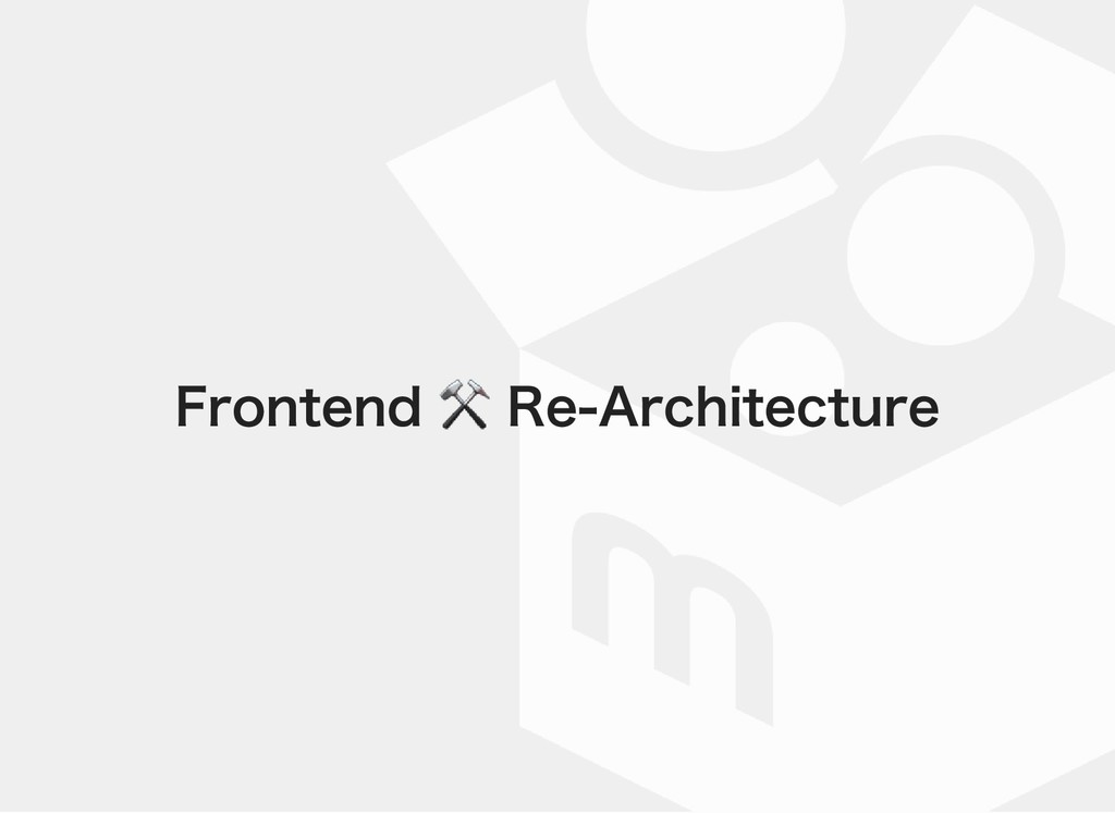 Frontend ⚒ Re‒Architecture