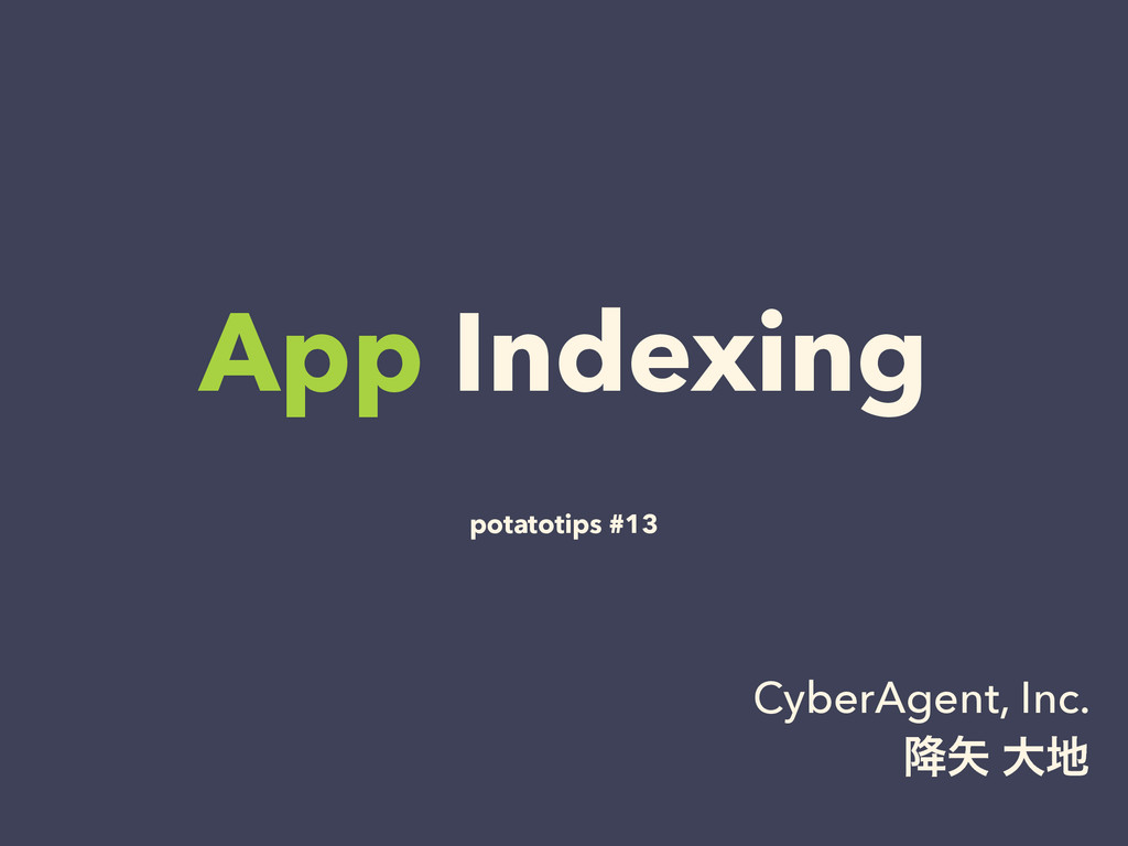 App Indexing potatotips #13 CyberAgent, Inc. ߱...
