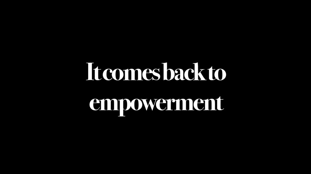 It comes back to empowerment
