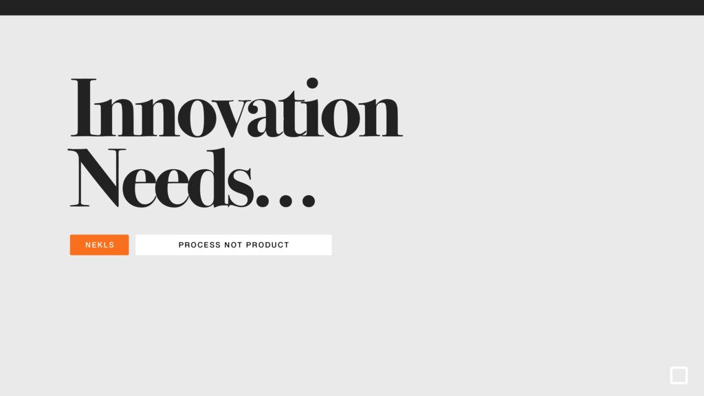PROCESS NOT PRODUCT NEKLS Innovation Needs…